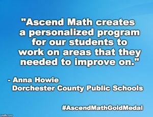 """Ascend Math between the pre and post tests. OR Ascend Math creates a personalized program for our students to work on areas that they needed to improve on."" - Anna Howie, Dorchester County Public Schools"