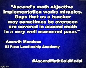 """Ascend's math objective implementation works miracles. Gaps that as a teacher may sometimes be overseen are covered in ascend math in a very well mannered pace."" - Azereth Mendoza, El Paso Leadership Academy"