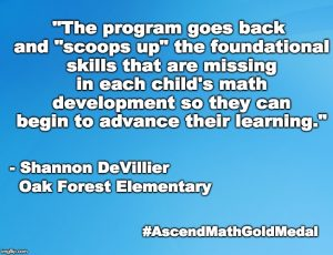"""The program goes back and ""scoops up"" the foundational skills that are missing in each child's math development so they can begin to advance their learning."" - Shannon DeVillier, Oak Forest Elementary School"