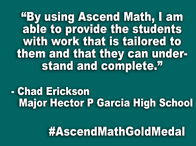 """By using Ascend Math, I am able to provide the students with work that is tailored to them and that they can understand and complete."""