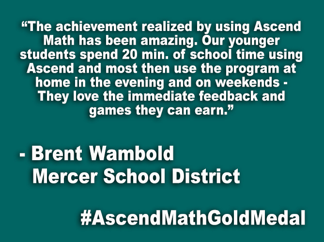 """The achievement realized by using Ascend Math has been amazing. Our younger students spend 20 min. of school time using Ascend and most then use the program at home in the evening and on weekends - They love the immediate feedback and games they can earn."""